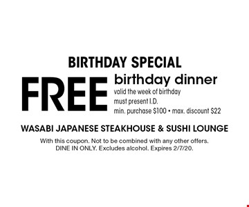 Birthday Special. Free birthday dinner. Valid the week of birthday. Must present I.D. Min. purchase $100. Max. discount $22. With this coupon. Not to be combined with any other offers. Dine in only. Excludes alcohol. Expires 2/7/20.