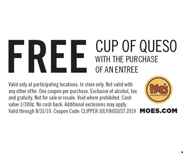 Free cup of queso with the purchase of an entree. Valid only at participating locations. In store only. Not valid with any other offer. One coupon per purchase. Exclusive of alcohol, tax and gratuity. Not for sale or resale. Void where prohibited. Cash value 1/100¢. No cash back. Additional exclusions may apply. Valid through 8/31/19. Coupon Code: Clipper July/August 2019