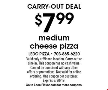 CARRY-OUT DEAL $7.99 medium cheese pizza. Valid only at Vienna location. Carry-out or dine in. This coupon has no cash value. Cannot be combined with any other offers or promotions. Not valid for online ordering. One coupon per customer. Expires 8/30/19. Go to LocalFlavor.com for more coupons.