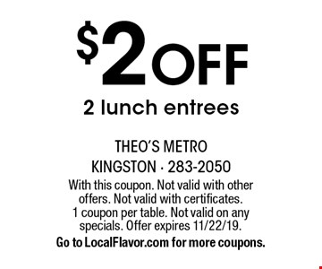 $2 Off 2 lunch entrees. With this coupon. Not valid with other offers. Not valid with certificates. 1 coupon per table. Not valid on any specials. Offer expires 11/22/19. Go to LocalFlavor.com for more coupons.