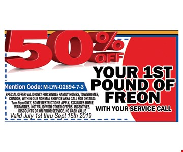 50% OFF your 1st pound of Freon. with your service Call .Mention Code : M-LYN-02894-7-3 . Special valid only for single family homes, town homes, townhouses, condos, with in normal service area. Call for details: 7am-9pm only Some restrictions apply excludes home warranties, not valid with other offers. Incentives discounts or on prior service, No Cash value.Valid July 1st thru 9/15/19.