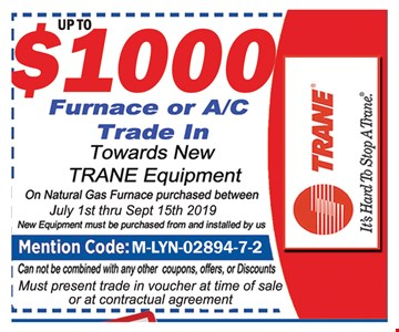 Up $1000 Furnace or A/C Trade in. towards new Trane Equipment on Natural Gas Furnace Purchases between July 1st thru 9/15/19. New equipment must be purchased from and installed by us, Mention Code: M-LYN-02894-7-2. Can not combined with any other coupons, offers or discounts . Must Present trade in voucher at time of sale or at contractual agreement.