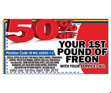 50% OFF your 1st pound of Freon. with your service Call .Mention Code : M-WIL-02895-7-3 . Special valid only for single family homes, town homes, townhouses, condos, with in normal service area. Call for details: 7am-9pm only Some restrictions apply excludes home warranties, not valid with other offers. Incentives discounts or on prior service, No Cash value.Valid July 1st thru 9/15/19.