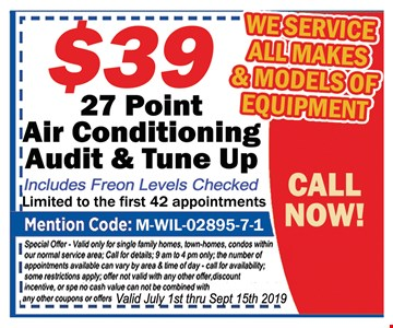 $39 27 point air conditioning audit & tune up. Includes Freon levels checked.Limited to the first 42 appointments. Mentions Code: M-WIL-02895-7-1. Special offer. Valid only for single family homes, town-homes, condos within our normal service area. Call for details. 9 am to 4 pm only. The number of appointments available can vary by area and time of day. Call for availability. Some restrictions apply. Offer not valid with any other offer, discount incentive or special.No cash value. Can not be combined with any other coupons or offers. Valid July 1st- 9/15/19.