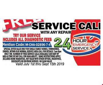 Free service call with any repair.Includes all diagnostic fees. Mention code M-CHA-02896-7-4. Special offer valid only for single family homes, town homes, condos, within our normal service area. Call for details: 7am-9pm ONLY. The number of free service calls available can vary by area & time of day. Call for availability. Some restrictions apply. Excludes home warranties. Not valid with other offers,incentives, discounts or on prior service. No cash value. Valid July 1st- 9/15/19.