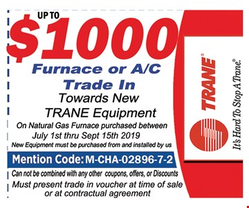 Up $1000 Furnace or A/C Trade in.owards new Trane Equipment on Natural Gas Furnace Purchases between July 1st thru 9/15/19. New equipment must be purchased from and installed by us, Mention Code: M-CHA-02896-7-2. Can not combined with any other coupons, offers or discounts . Must Present trade in voucher at time of sale or at contractual agreement.