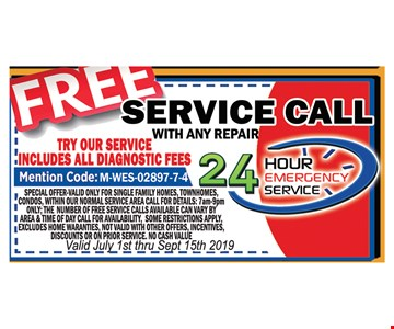 Free service call with any repair.Includes all diagnostic fees. Mention code M-WIL-02895-6-3. Special offer valid only for single family homes, town homes, condos, within our normal service area. Call for details: 7am-9pm ONLY. The number of free service calls available can vary by area & time of day. Call for availability. Some restrictions apply. Excludes home warranties. Not valid with other offers,incentives, discounts or on prior service. No cash value. Valid July 1st- 9/15/19.