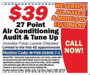 $39 - 27 point air conditioning audit & tune up. Includes Freon levels checked.Limited to the first 42 appointments. Mentions Code: M-PAR-02898-7-1. Special offer. Valid only for single family homes, town-homes, condos within our normal service area. Call for details. 9 am to 4 pm only. The number of appointments available can vary by area and time of day. Call for availability. Some restrictions apply. Offer not valid with any other offer, discount incentive or special.No cash value. Can not be combined with any other coupons or offers. Valid July 1st- 9/15/19.