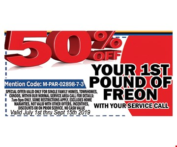 50% OFF your 1st pound of Freon. with your service Call Mention Code : M-PAR-02898-7-3 . Special valid only for single family homes, town homes, townhouses, condos, with in normal service area. Call for details: 7am-9pm only Some restrictions apply excludes home warranties, not valid with other offers. Incentives discounts or on prior service, No Cash value.Valid July 1st thru 9/15/19.