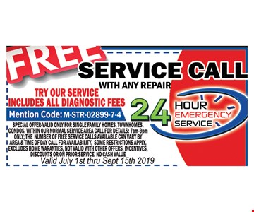 Free service call with any repair. Free service call with any repair. Includes all diagnostic fees. Mention code M-STR-02999-7-4. Special offer valid only for single family homes, town homes, condos, within our normal service area. Call for details: 7am-9pm ONLY. The number of free service calls available can vary by area & time of day. Call for availability. Some restrictions apply. Excludes home warranties. Not valid with other offers,incentives, discounts or on prior service. No cash value. Valid July 1st- 9/15/19.