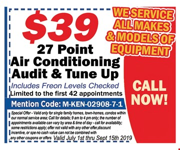 50% OFF your 1st pound of Freon. with your service Call . Mention Code : M-KEN-02908-7-1 . Special valid only for single family homes, town homes, townhouses, condos, with in normal service area. Call for details: 7am-9pm only Some restrictions apply excludes home warranties, not valid with other offers. Incentives discounts or on prior service, No Cash value.Valid July 1st thru 9/15/19.
