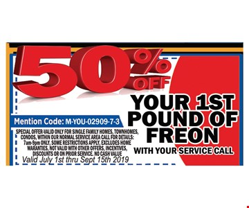 50% OFF Your 1st poundof Freon with your service call.Mention Code : M-YOU-02909-7-3. Special offer valid only for single family homes, town homes, condos, within our normal service area . call for details. 7am-9pm only. Some restrictions apply,excluded Home warranties, not valid with other offers. Incentives, discounts or on prior services. no cash value . Valid july 1st thru 9/15/19.