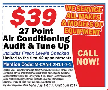 $39 27 point air conditioning audit & tune up.Includes freon levels checked. Limited to the first 42 appointments. Mentions Code: M-CAN-02914-7-1. Special offer. Valid only for single family homes, town-homes, condos within our normal service area. Call for details. 9 am to 4 pm only. The number of appointments available can vary by area and time of day. Call for availability. Some restrictions apply. Offer not valid with any other offer, discount incentive or special. No cash value. Can not be combined with any other coupons or offers. Valid 7/1 thru 9/15/19.