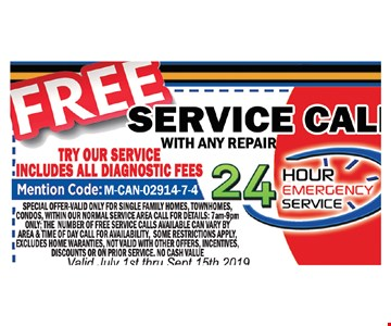 Free service call with any repair. Includes all diagnostic fees. Mention code M-CAN-02914-7-4. Special offer valid only for single family homes, townhomes, condos, within our normal service area. Call for details: 7am-9pm ONLY. The number of free service calls available can vary by area & time of day. Call for availability. Some restrictions apply. Excludes home warranties. Not valid with other offers, incentives, discounts or on prior service. No cash value. Valid 7/1 thru 9/15/19.