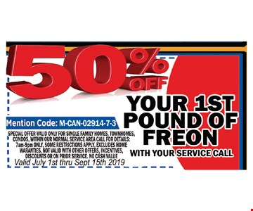 50% Off your 1st pound of freon with you service call. Mention code: M-CAN-02917-7-3. Special offer valid only for single family homes, townhomes, condos within our normal service area. Call for details. 7am-9pm only. Some restrictions apply, Excludes home warranties. Not valid with other offers, incentives, discounts or on prior service. No cash value. Valid 7/1 thru 9/15/19.