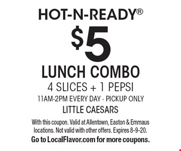 Hot-N-Ready $5 lunch combo 4 slices + 1 Pepsi. 11am-2pm. Every day - pickup only. With this coupon. Valid at Allentown, Easton & Emmaus locations. Not valid with other offers. Expires 8-9-20. Go to LocalFlavor.com for more coupons.