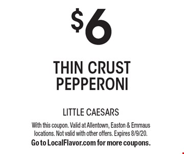 $6 thin crust pepperoni. With this coupon. Valid at Allentown, Easton & Emmaus locations. Not valid with other offers. Expires 8/9/20. Go to LocalFlavor.com for more coupons.