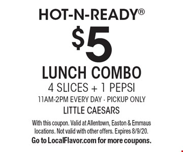 Hot-N-Ready. $5 Lunch Combo–4 Slices + 1 Pepsi. 11am-2pm Every Day. Pickup Only. With this coupon. Valid at Allentown, Easton & Emmaus locations. Not valid with other offers. Expires 8/9/20. Go to LocalFlavor.com for more coupons.