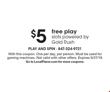 $5 free play slots powered by Gold Rush . With this coupon. One per day, per person. Must be used for gaming machines. Not valid with other offers. Expires 9/27/19.Go to LocalFlavor.com for more coupons.