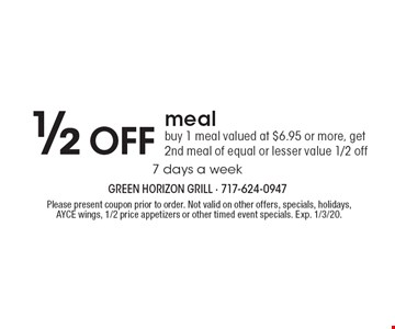 1/2 off meal. Buy 1 meal valued at $6.95 or more, get 2nd meal of equal or lesser value 1/2 off. 7 days a week. Please present coupon prior to order. Not valid on other offers, specials, holidays, AYCE wings, 1/2 price appetizers or other timed event specials. Exp. 1/3/20.