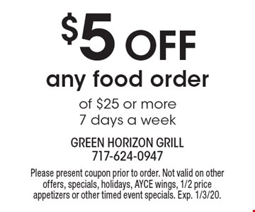 $5 off any food order of $25 or more. 7 days a week. Please present coupon prior to order. Not valid on other offers, specials, holidays, AYCE wings, 1/2 price appetizers or other timed event specials. Exp. 1/3/20.