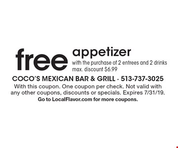 Free appetizer with the purchase of 2 entrees and 2 drinks. Max. discount $6.99. With this coupon. One coupon per check. Not valid with any other coupons, discounts or specials. Expires 7/31/19. Go to LocalFlavor.com for more coupons.