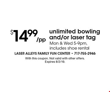 $14.99 /pp unlimited bowling and/or laser tag. Mon & Wed 5-9pm, includes shoe rental. With this coupon. Not valid with other offers.Expires 8/2/19.