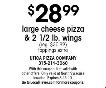 $28.99 large cheese pizza & 2 1/2 lb. wings (reg. $30.99) toppings extra. With this coupon. Not valid with other offers. Only valid at North Syracuse location. Expires 8-15-19. Go to LocalFlavor.com for more coupons.