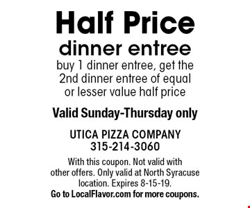 Half Price dinner entree buy 1 dinner entree, get the 2nd dinner entree of equal or lesser value half priceValid Sunday-Thursday only. With this coupon. Not valid with other offers. Only valid at North Syracuse location. Expires 8-15-19. Go to LocalFlavor.com for more coupons.