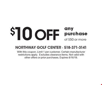 $10 OFF any purchase of $50 or more. With this coupon. Limit 1 per customer. Certain manufacturer restrictions apply.Excludes clearance items. Not valid with other offers or prior purchases. Expires 8/16/19.