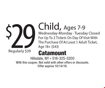 $29 Child, Ages 7-9 Wednesday-Monday - Tuesday Closed For Up To 2 Tickets On Day Of Visit With The Purchase Of At Least 1 Adult Ticket, Age 18+ ($43). With this coupon. Not valid with other offers or discounts. 