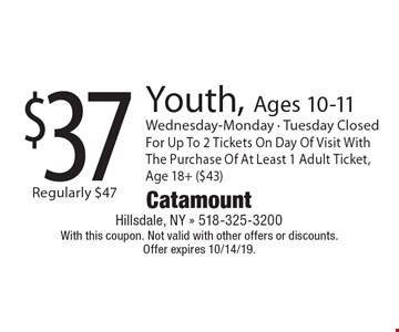 $37 Youth, Ages 10-11. Wednesday-Monday - Tuesday Closed For Up To 2 Tickets On Day Of Visit With The Purchase Of At Least 1 Adult Ticket, Age 18+ ($43). With this coupon. Not valid with other offers or discounts. 
