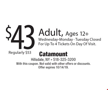 $43 Adult, Ages 12+ Wednesday-Monday - Tuesday Closed For Up To 4 Tickets On Day Of Visit. With this coupon. Not valid with other offers or discounts. Offer expires 10/14/19.