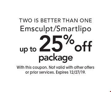 Two is better than one up to 25% off package Emsculpt/Smartlipo. With this coupon. Not valid with other offers or prior services. Expires 12/27/19.