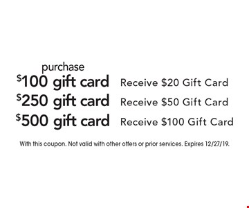 Purchase $100 gift card Receive $20 Gift Card. $250 gift card Receive $50 Gift Card. $500 gift card  Receive $100 Gift Card. With this coupon. Not valid with other offers or prior services. Expires 12/27/19.