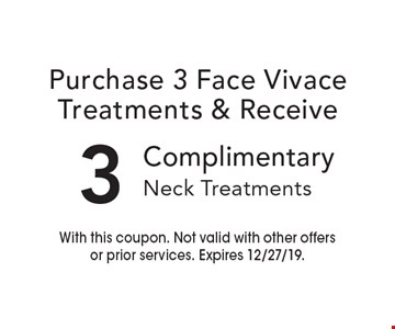Purchase 3 face Vivace treatments & receive 3 complimentary neck treatments. With this coupon. Not valid with other offers or prior services. Expires 12/27/19.