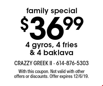 family special $36.99 4 gyros, 4 fries & 4 baklava. With this coupon. Not valid with other offers or discounts. Offer expires 12/6/19.