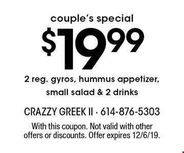 couple's special $19.99 2 reg. gyros, hummus appetizer, small salad & 2 drinks. With this coupon. Not valid with other offers or discounts. Offer expires 12/6/19.