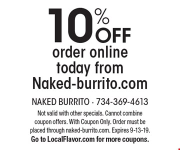 10% OFF order online today from Naked-burrito.com. Not valid with other specials. Cannot combine coupon offers. With Coupon Only. Order must be placed through naked-burrito.com. Expires 9-13-19. Go to LocalFlavor.com for more coupons.