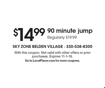 $14.99 90 minute jump Regularly $19.99. With this coupon. Not valid with other offers or prior purchases. Expires 11-1-19.Go to LocalFlavor.com for more coupons.