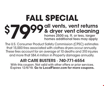 Fall Special. $79.99 all vents, vent returns & dryer vent cleaning. Homes 2500 sq. ft. or less, larger homes additional fees may apply. The U.S. Consumer Product Safety Commission (CPSC) estimates that 15,000 fires associated with clothes dryers occur annually.These fires account for an average of 10 deaths and 310 injuries and more that $84.4 million in Property damages annually. With this coupon. Not valid with other offers or prior services. Expires 12/6/19. Go to LocalFlavor.com for more coupons.