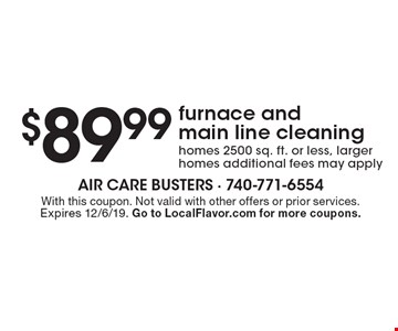 $89.99 furnace and main line cleaning. Homes 2500 sq. ft. or less, larger homes additional fees may apply. With this coupon. Not valid with other offers or prior services. Expires 12/6/19. Go to LocalFlavor.com for more coupons.