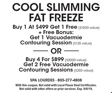 Cool slimming fat freeze. Buy 1 at $499 get 1 free ($1000 value) + free bonus: get 1 vacuodermie contouring session ($125 value) OR buy 4 for $899 ($2000 value) get 2 free vacuodermie contouring sessions ($250 value). With this coupon. Not valid with Local Flavor Deal Certificates. Not valid with other offers or prior services. Exp. 9/6/19.