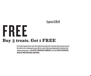 FREE Buy 3 treats, Get 1 FREE. Free item of equal or lesser value. Not valid with any other offer. Limit one offer per guest per visit. Not valid at cart or theme park venues. Not for resale. Valid at participating Rita's locations. Not valid on novelty items. 2019 RITA'S FRANCHISE COMPANY. ALL RIGHTS RESERVED. VALID AT PARTICIPATING LOCATIONS.