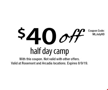 $40 off half day camp. With this coupon. Not valid with other offers. Valid at Rosemont and Arcadia locations. Expires 8/9/19.