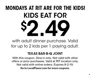 MONDAYS AT RIT ARE FOR THE KIDS! KIDS EAT FOR $2.49 with adult dinner purchase. Valid for up to 2 kids per 1 paying adult. With this coupon. Dine in only. Not valid with other offers or prior purchases. Valid at RIT location only. Not valid with online orders. Expires 8-2-19. Go to LocalFlavor.com for more coupons.