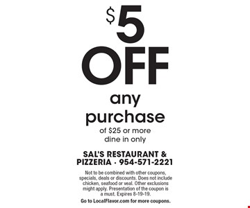 $5 OFF any purchase of $25 or more. dine in only. Not to be combined with other coupons, specials, deals or discounts. Does not include chicken, seafood or veal. Other exclusions might apply. Presentation of the coupon is a must. Expires 8-19-19. Go to LocalFlavor.com for more coupons.