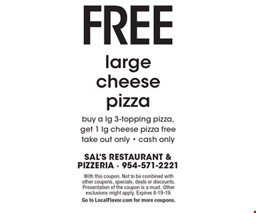 Free large cheese pizza. Buy a lg 3-topping pizza, get 1 lg cheese pizza free. take out only - cash only. With this coupon. Not to be combined with other coupons, specials, deals or discounts. Presentation of the coupon is a must. Other exclusions might apply. Expires 8-19-19. Go to LocalFlavor.com for more coupons.