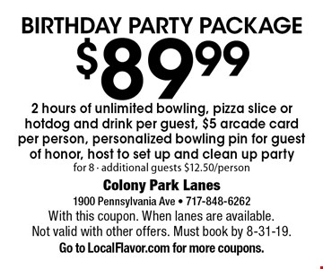 Birthday party package $89.99. 2 hours of unlimited bowling, pizza slice or hotdog and drink per guest, $5 arcade card per person, personalized bowling pin for guest of honor, host to set up and clean up. Party for 8 - additional guests $12.50/person. With this coupon. When lanes are available. Not valid with other offers. Must book by 8-31-19.Go to LocalFlavor.com for more coupons.