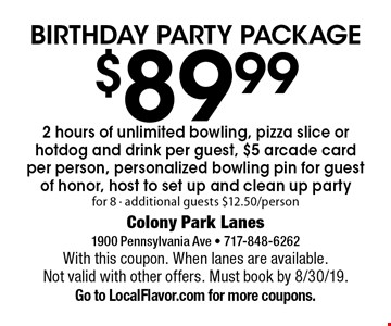 Birthday party package $89.99. 2 hours of unlimited bowling, pizza slice or hotdog and drink per guest, $5 arcade card per person, personalized bowling pin for guest of honor, host to set up and clean up. Party for 8 - additional guests $12.50/person. With this coupon. When lanes are available. Not valid with other offers. Must book by 8/30/19.Go to LocalFlavor.com for more coupons.